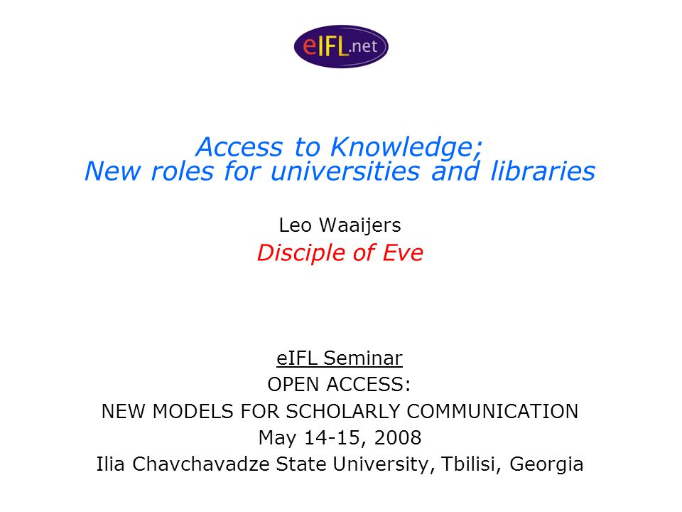 Access to Knowledge; New roles for universities and libraries Leo Waaijers Disciple of Eve eIFL Seminar OPEN ACCESS: NEW MODELS FOR SCHOLARLY COMMUNICATION May 14-15, 2008 Ilia Chavchavadze State University, Tbilisi, Georgia
