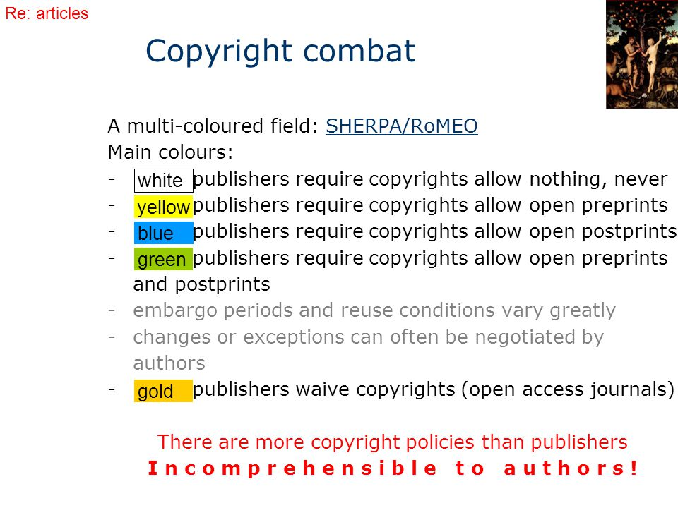 A multi-coloured field: SHERPA/RoMEOSHERPA/RoMEO Main colours: - publishers require copyrights allow nothing, never - publishers require copyrights allow open preprints - publishers require copyrights allow open postprints - publishers require copyrights allow open preprints and postprints -embargo periods and reuse conditions vary greatly -changes or exceptions can often be negotiated by authors - publishers waive copyrights (open access journals) There are more copyright policies than publishers I n c o m p r e h e n s i b l e t o a u t h o r s .