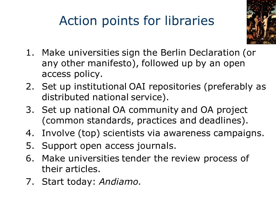 Action points for libraries 1.Make universities sign the Berlin Declaration (or any other manifesto), followed up by an open access policy.