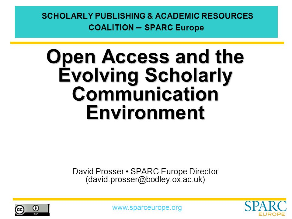 www.sparceurope.org SPARC Europe Scholarly Publishing & Academic Resources Coalition Formed in 2002 following the success of SPARC (launched in 1998 by the US Association of Research Libraries) Encourages partnership between libraries, academics, societies and responsible publishers Originally focused on STM, but coverage expanding Has over 110 members in 14 countries By acting together the members can influence the future of scholarly publishing