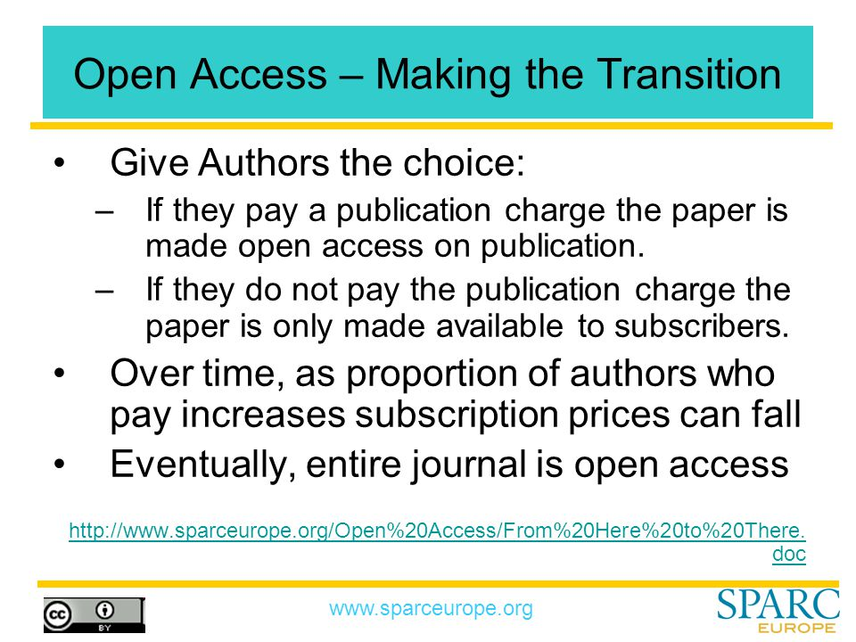 www.sparceurope.org Open Access – Making the Transition Give Authors the choice: –If they pay a publication charge the paper is made open access on publication.