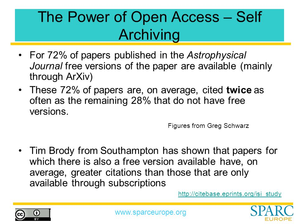 www.sparceurope.org The Power of Open Access – Self Archiving For 72% of papers published in the Astrophysical Journal free versions of the paper are available (mainly through ArXiv) These 72% of papers are, on average, cited twice as often as the remaining 28% that do not have free versions.
