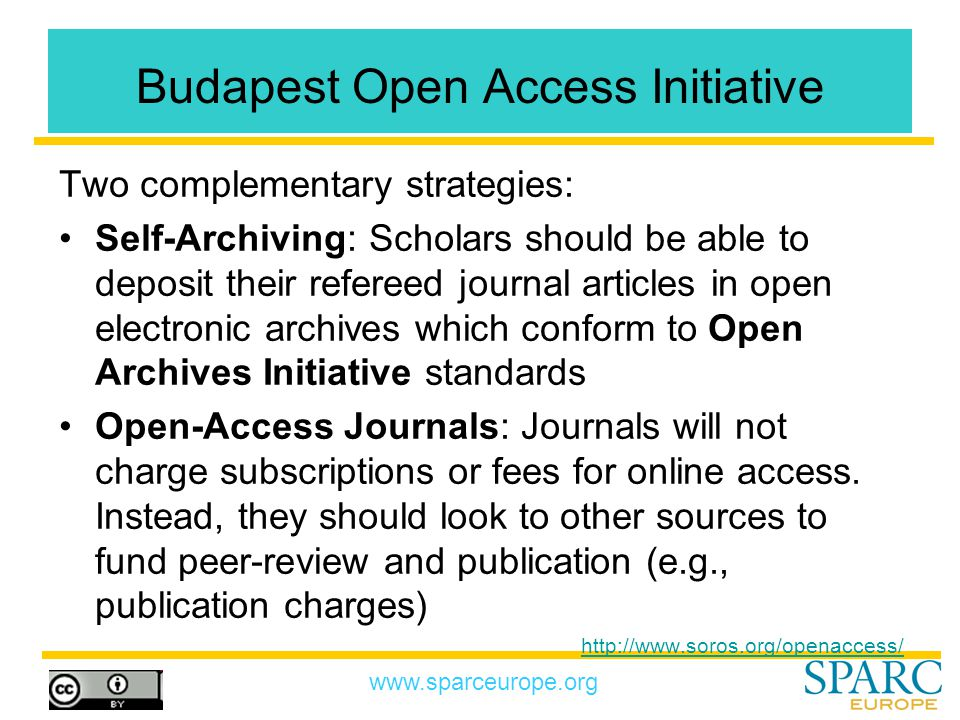 www.sparceurope.org Budapest Open Access Initiative Two complementary strategies: Self-Archiving: Scholars should be able to deposit their refereed journal articles in open electronic archives which conform to Open Archives Initiative standards Open-Access Journals: Journals will not charge subscriptions or fees for online access.