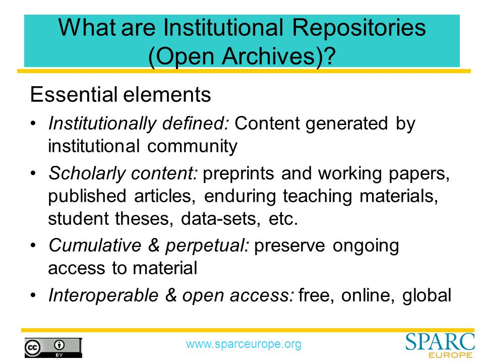 www.sparceurope.org The Benefits of Institutional Repositories For the Individual –Provide a central archive of their work –Improved discovery and retrieval –Increase the dissemination and impact of their research –Acts as a full CV For the Institution –Increases visibility and prestige –Acts as an advertisement to funding sources, potential new faculty and students, etc.
