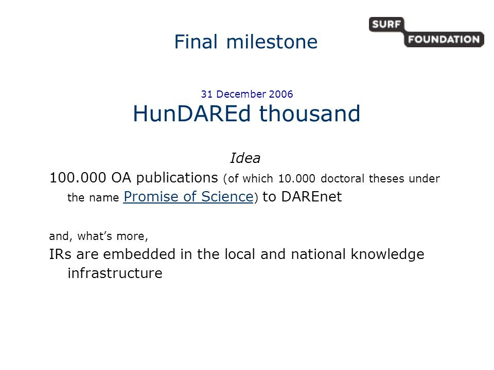 Idea OA publications (of which doctoral theses under the name Promise of Science ) to DAREnet Promise of Science and, what's more, IRs are embedded in the local and national knowledge infrastructure Final milestone 31 December 2006 HunDAREd thousand