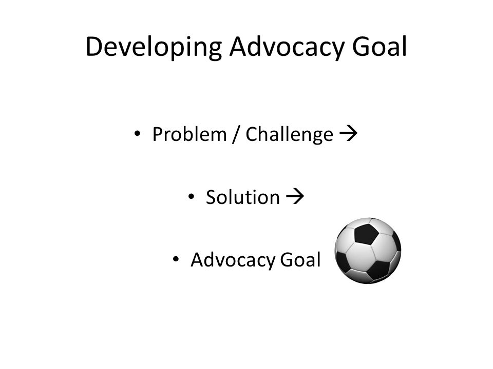 Developing Advocacy Goal Problem / Challenge  Solution  Advocacy Goal