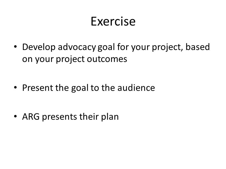 Exercise Develop advocacy goal for your project, based on your project outcomes Present the goal to the audience ARG presents their plan