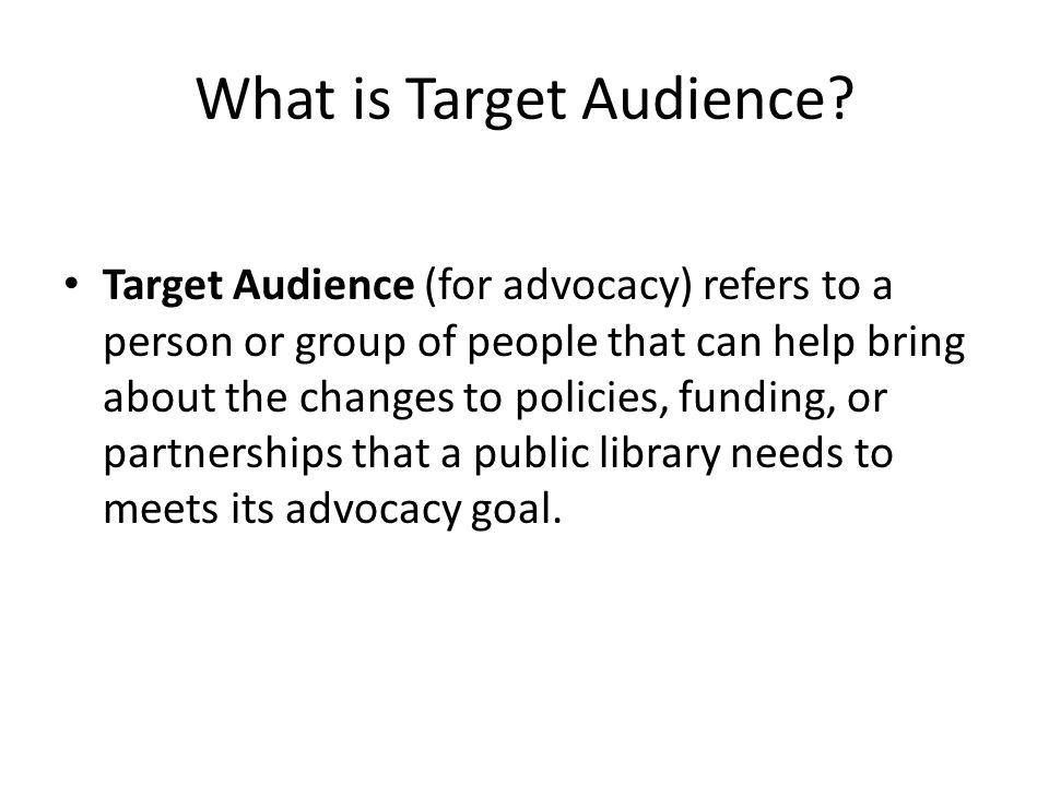 What is Target Audience? Target Audience (for advocacy) refers to a person or group of people that can help bring about the changes to policies, fundi