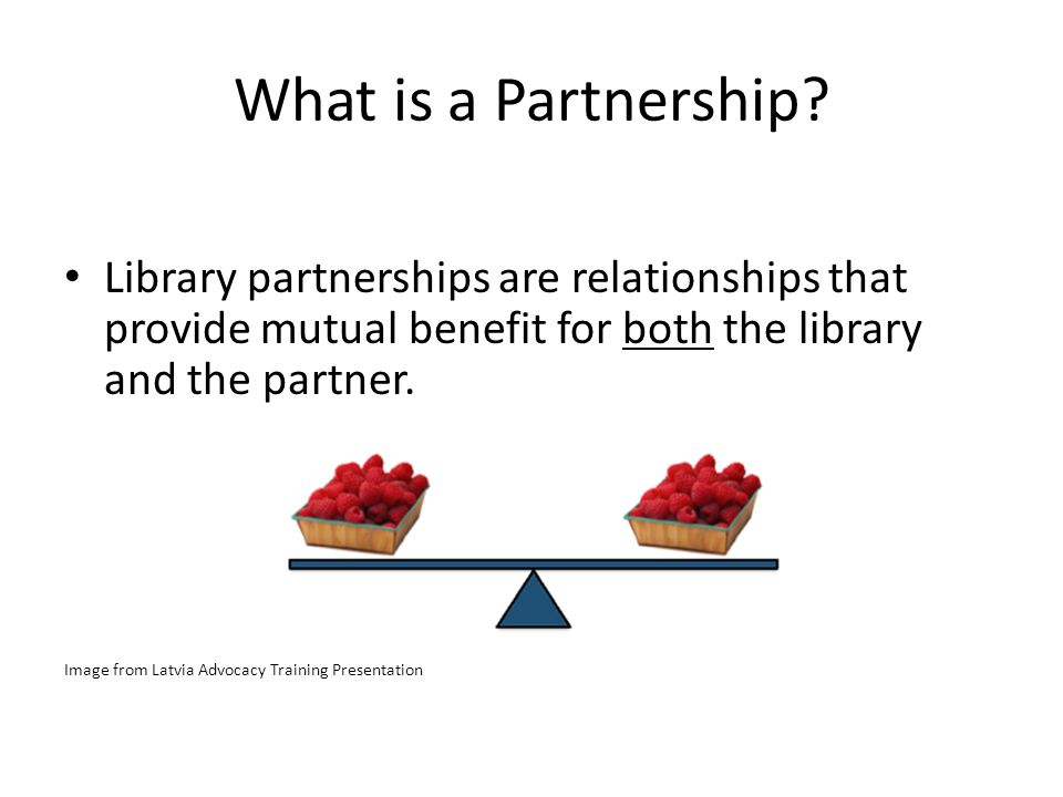What is a Partnership? Library partnerships are relationships that provide mutual benefit for both the library and the partner. Image from Latvia Advo
