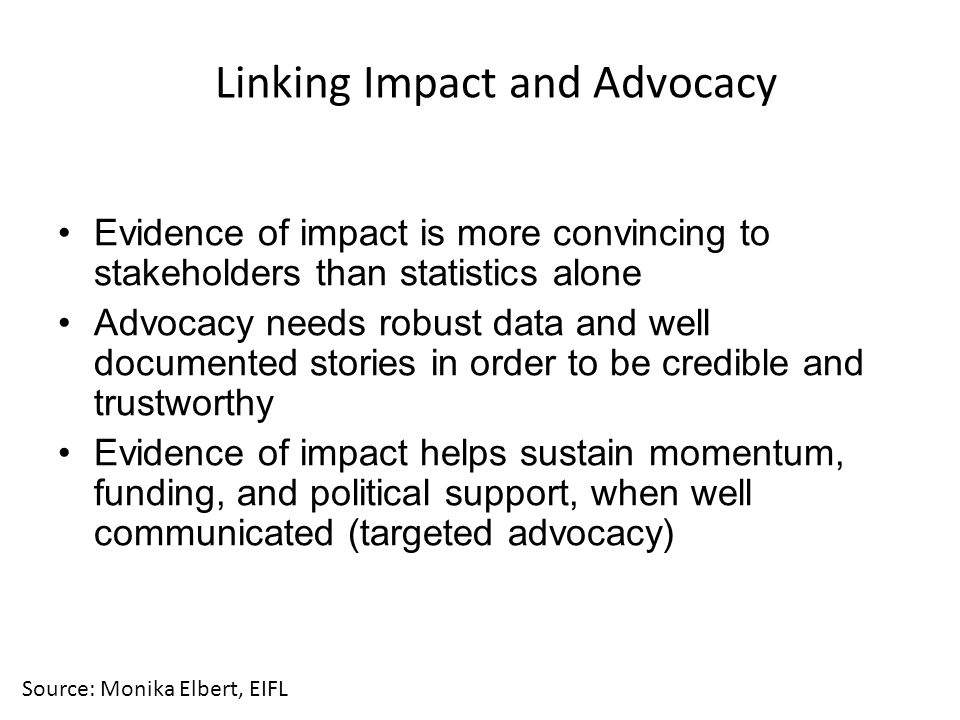 Linking Impact and Advocacy Evidence of impact is more convincing to stakeholders than statistics alone Advocacy needs robust data and well documented