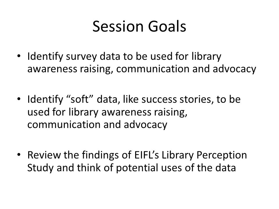 "Session Goals Identify survey data to be used for library awareness raising, communication and advocacy Identify ""soft"" data, like success stories, to"
