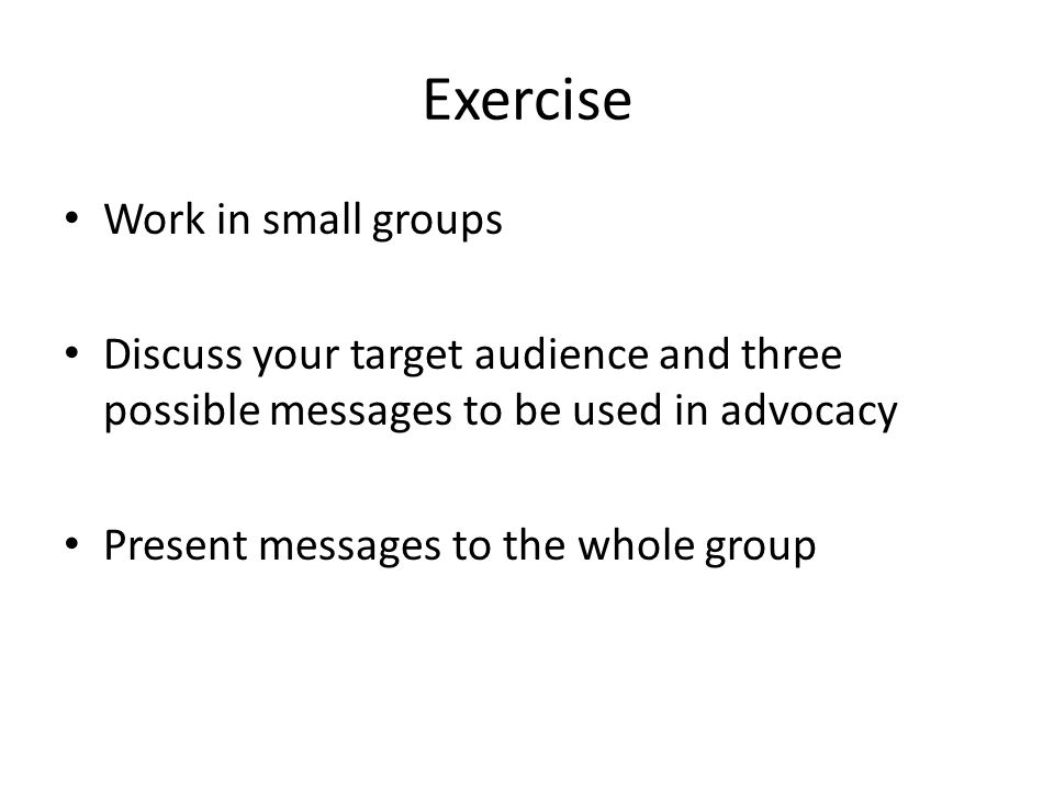 Exercise Work in small groups Discuss your target audience and three possible messages to be used in advocacy Present messages to the whole group