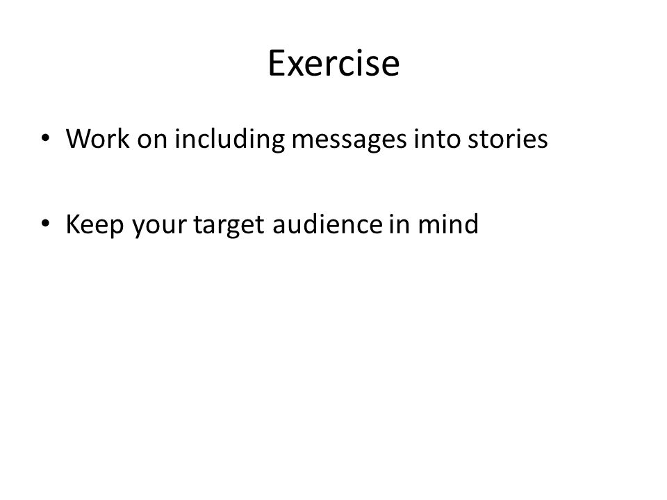 Exercise Work on including messages into stories Keep your target audience in mind
