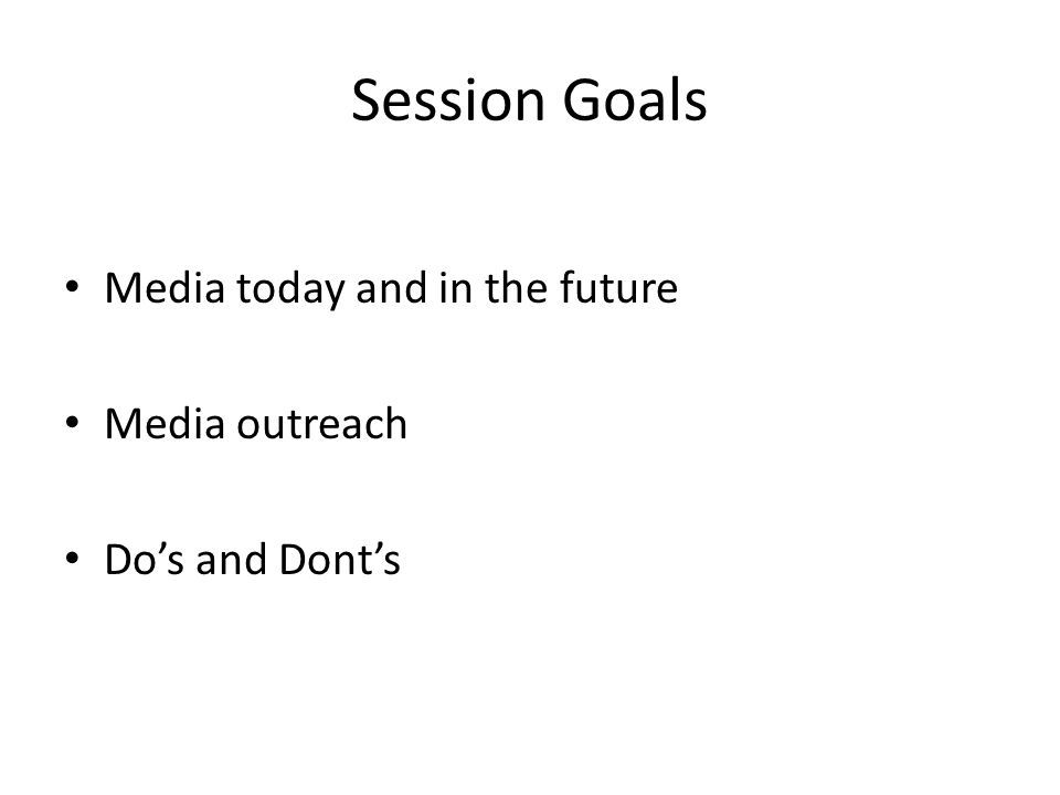 Session Goals Media today and in the future Media outreach Do's and Dont's