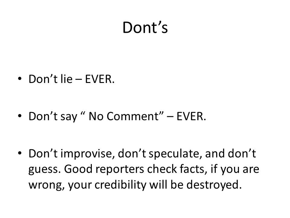 "Dont's Don't lie – EVER. Don't say "" No Comment"" – EVER. Don't improvise, don't speculate, and don't guess. Good reporters check facts, if you are wro"