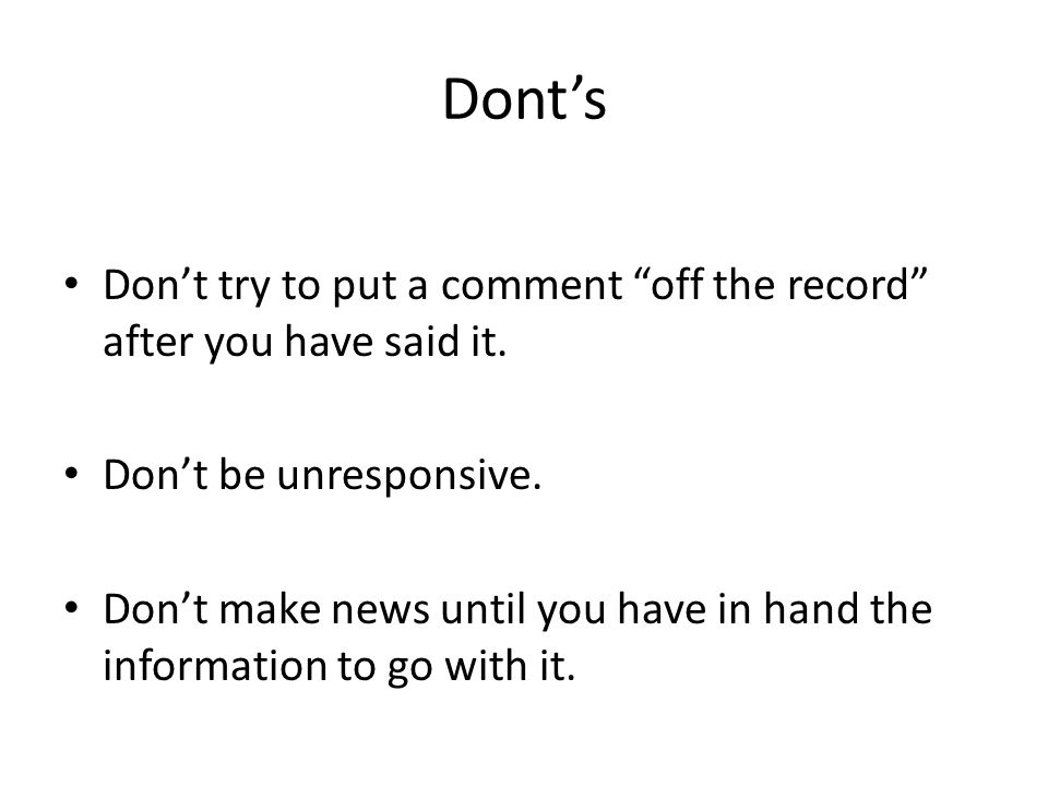 "Dont's Don't try to put a comment ""off the record"" after you have said it. Don't be unresponsive. Don't make news until you have in hand the informati"