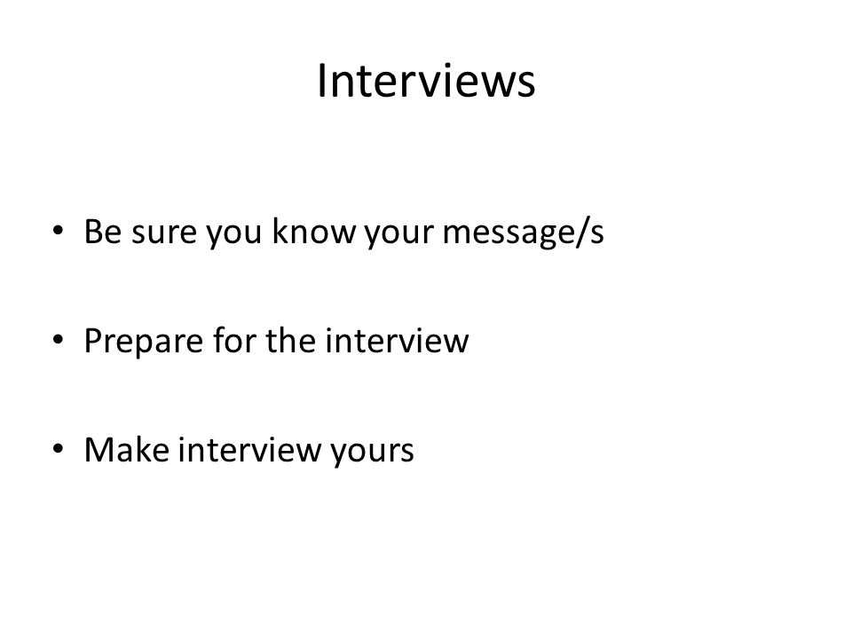 Interviews Be sure you know your message/s Prepare for the interview Make interview yours
