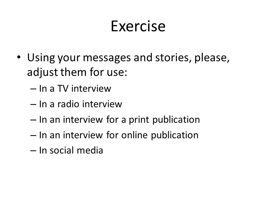 Exercise Using your messages and stories, please, adjust them for use: – In a TV interview – In a radio interview – In an interview for a print public