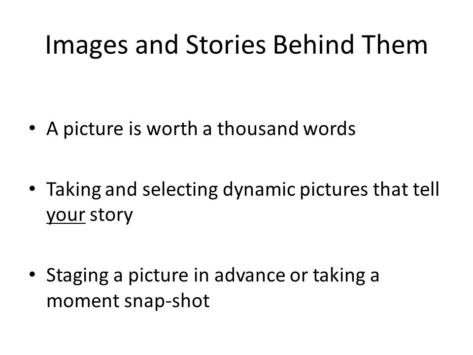 Images and Stories Behind Them A picture is worth a thousand words Taking and selecting dynamic pictures that tell your story Staging a picture in adv