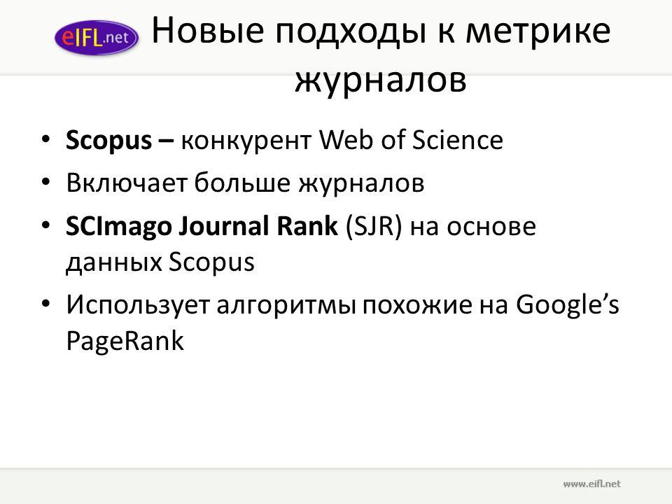 Новые подходы к метрике журналов Scopus – конкурент Web of Science Включает больше журналов SCImago Journal Rank (SJR) на основе данных Scopus Использует алгоритмы похожие на Google's PageRank