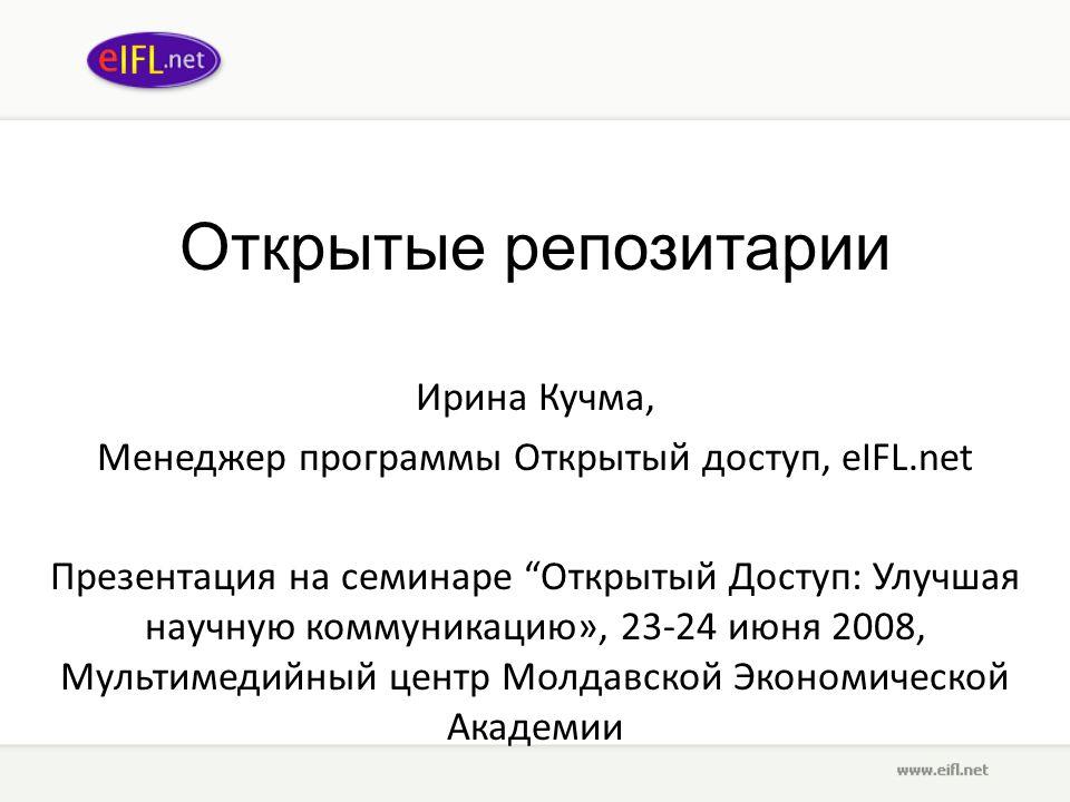 Открытые репозитарии Ирина Кучма, Менеджер программы Открытый доступ, eIFL.net Презентация на семинаре Открытый Доступ: Улучшая научную коммуникацию», 23-24 июня 2008, Мультимедийный центр Молдавской Экономической Академии