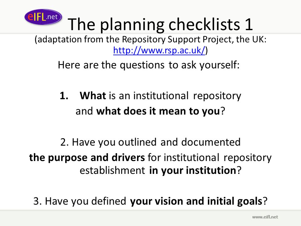 The planning checklists 1 (adaptation from the Repository Support Project, the UK: http://www.rsp.ac.uk/) http://www.rsp.ac.uk/ Here are the questions to ask yourself: 1.What is an institutional repository and what does it mean to you.