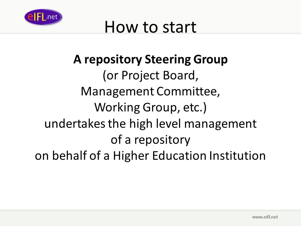 How to start A repository Steering Group (or Project Board, Management Committee, Working Group, etc.) undertakes the high level management of a repository on behalf of a Higher Education Institution