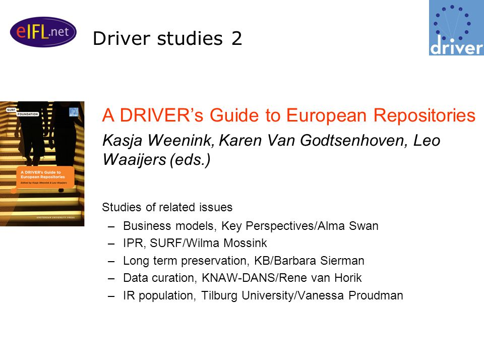 A DRIVER's Guide to European Repositories Kasja Weenink, Karen Van Godtsenhoven, Leo Waaijers (eds.) Studies of related issues –Business models, Key Perspectives/Alma Swan –IPR, SURF/Wilma Mossink –Long term preservation, KB/Barbara Sierman –Data curation, KNAW-DANS/Rene van Horik –IR population, Tilburg University/Vanessa Proudman Driver studies 2