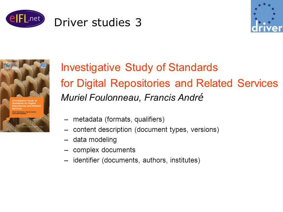 Investigative Study of Standards for Digital Repositories and Related Services Muriel Foulonneau, Francis Andr é –metadata (formats, qualifiers) –content description (document types, versions) –data modeling –complex documents –identifier (documents, authors, institutes) Driver studies 3
