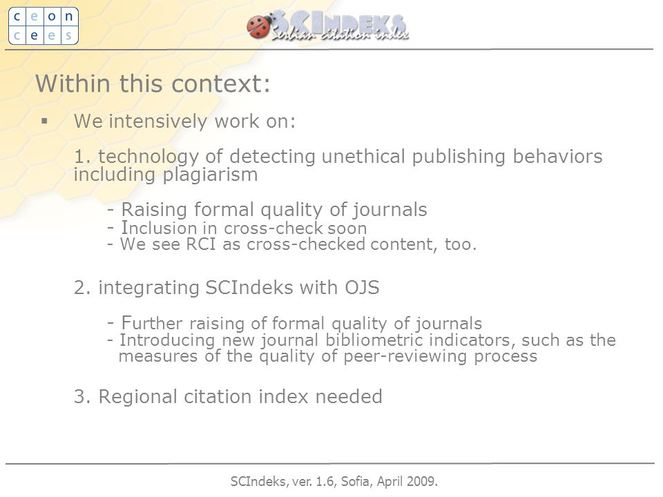 SCIndeks, ver. 1.6, Sofia, April 2009. Within this context:  We intensively work on: 1. technology of detecting unethical publishing behaviors includ