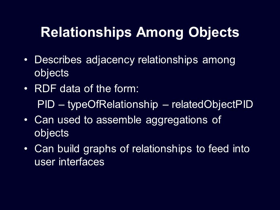 Relationships Among Objects Describes adjacency relationships among objects RDF data of the form: PID – typeOfRelationship – relatedObjectPID Can used to assemble aggregations of objects Can build graphs of relationships to feed into user interfaces