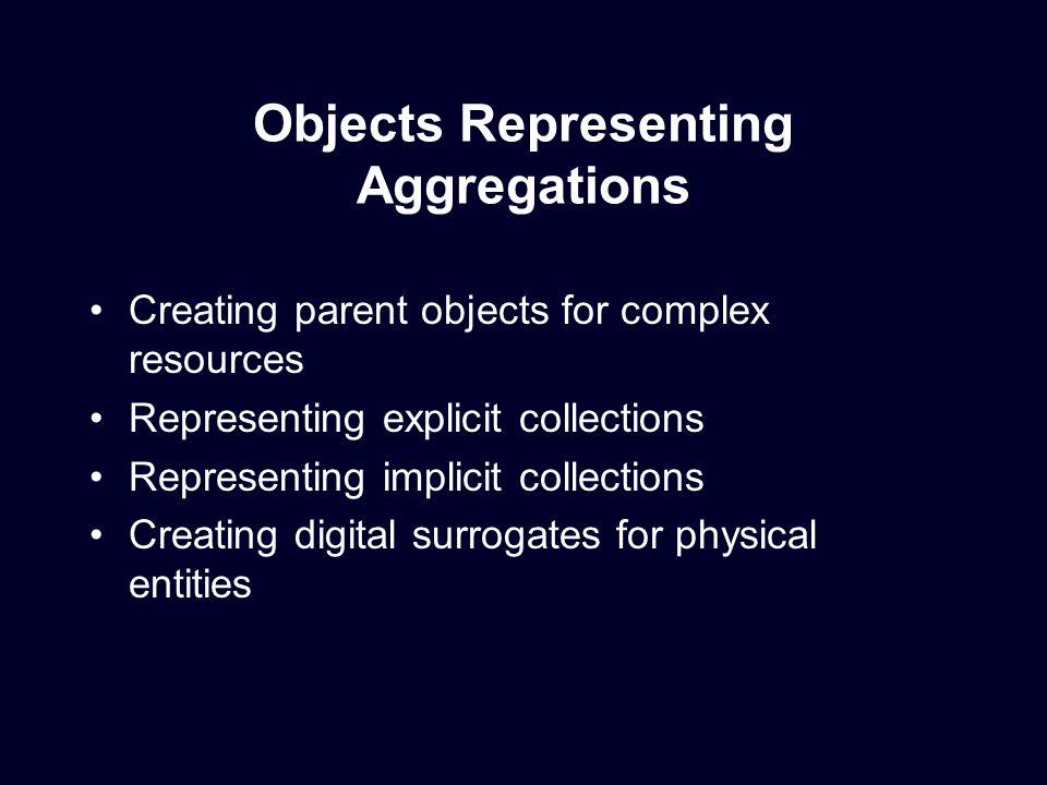 Objects Representing Aggregations Creating parent objects for complex resources Representing explicit collections Representing implicit collections Creating digital surrogates for physical entities