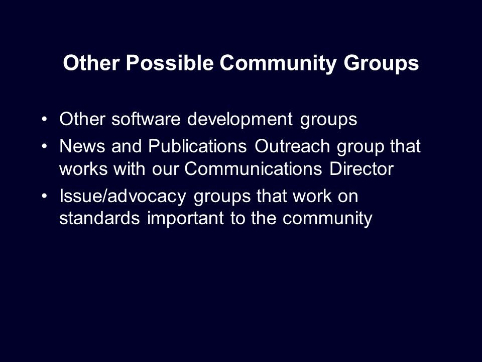 Other Possible Community Groups Other software development groups News and Publications Outreach group that works with our Communications Director Issue/advocacy groups that work on standards important to the community