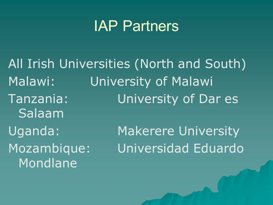 IAP Partners All Irish Universities (North and South) Malawi: University of Malawi Tanzania: University of Dar es Salaam Uganda: Makerere University Mozambique:Universidad Eduardo Mondlane