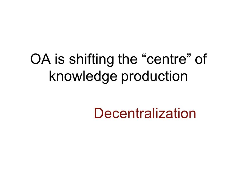 OA is shifting the centre of knowledge production Decentralization