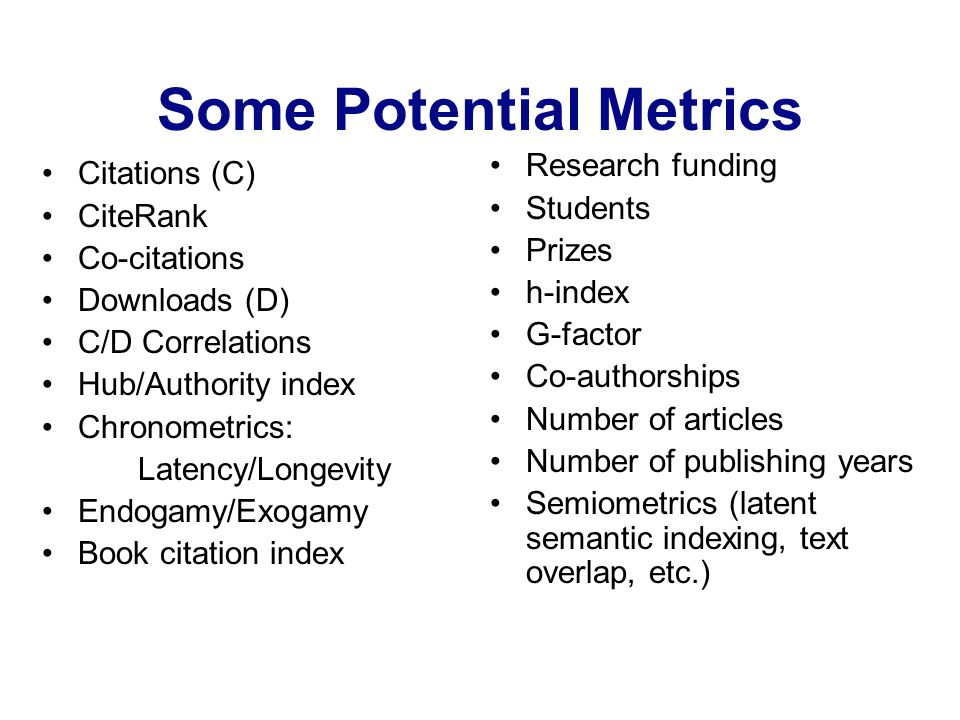 Some Potential Metrics Citations (C) CiteRank Co-citations Downloads (D) C/D Correlations Hub/Authority index Chronometrics: Latency/Longevity Endogamy/Exogamy Book citation index Research funding Students Prizes h-index G-factor Co-authorships Number of articles Number of publishing years Semiometrics (latent semantic indexing, text overlap, etc.)