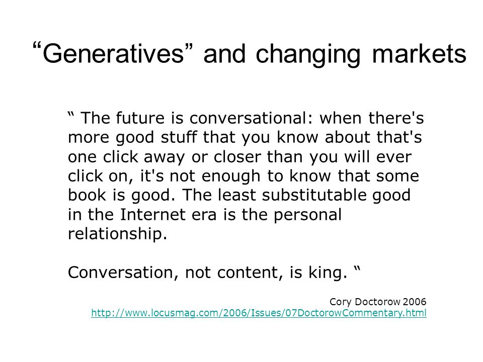 Generatives and changing markets The future is conversational: when there s more good stuff that you know about that s one click away or closer than you will ever click on, it s not enough to know that some book is good.