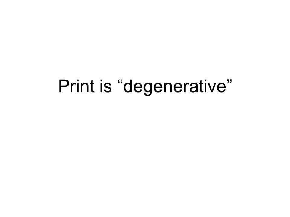 Print is degenerative