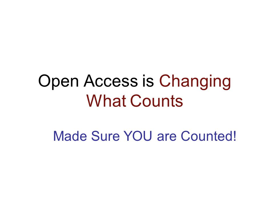 Open Access is Changing What Counts Made Sure YOU are Counted!