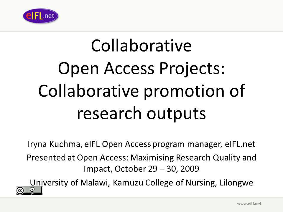 Collaborative Open Access Projects: Collaborative promotion of research outputs Iryna Kuchma, eIFL Open Access program manager, eIFL.net Presented at Open Access: Maximising Research Quality and Impact, October 29 – 30, 2009 University of Malawi, Kamuzu College of Nursing, Lilongwe