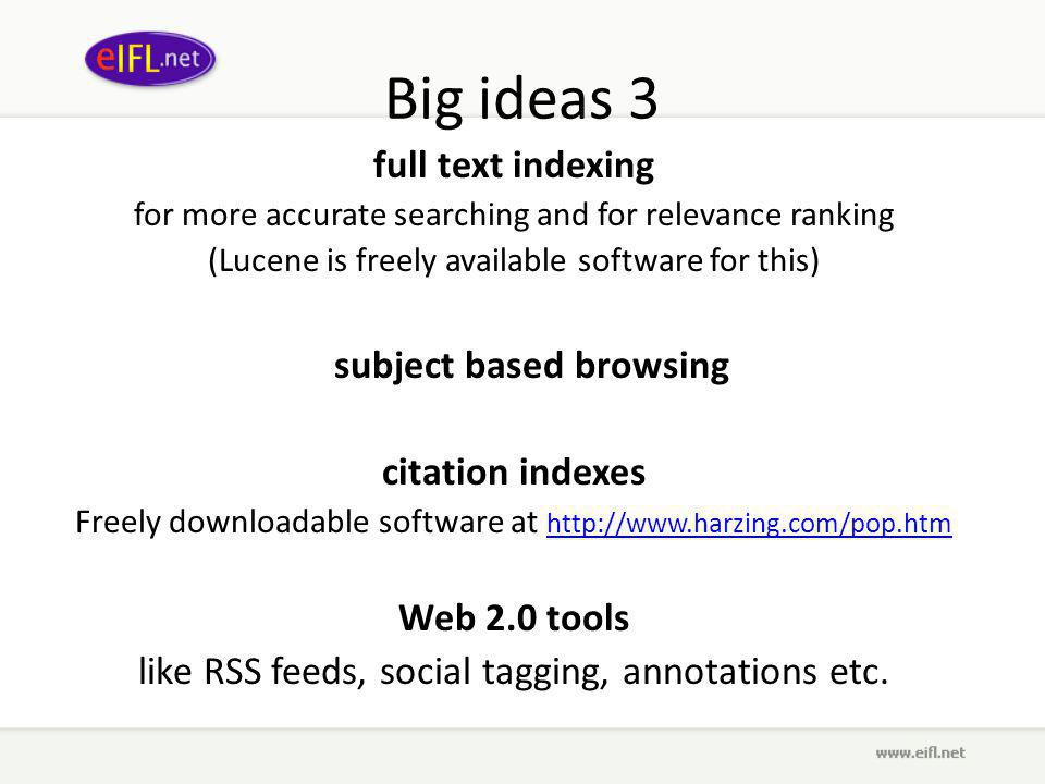 Big ideas 3 full text indexing for more accurate searching and for relevance ranking (Lucene is freely available software for this) subject based browsing citation indexes Freely downloadable software at http://www.harzing.com/pop.htm http://www.harzing.com/pop.htm Web 2.0 tools like RSS feeds, social tagging, annotations etc.