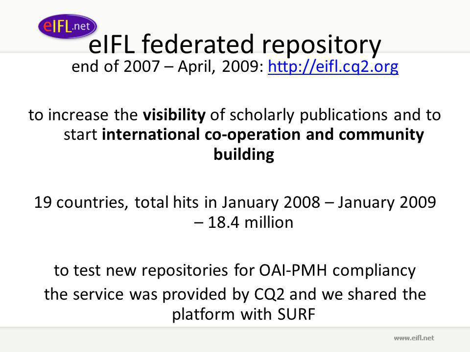 eIFL federated repository end of 2007 – April, 2009: http://eifl.cq2.orghttp://eifl.cq2.org to increase the visibility of scholarly publications and to start international co-operation and community building 19 countries, total hits in January 2008 – January 2009 – 18.4 million to test new repositories for OAI-PMH compliancy the service was provided by CQ2 and we shared the platform with SURF