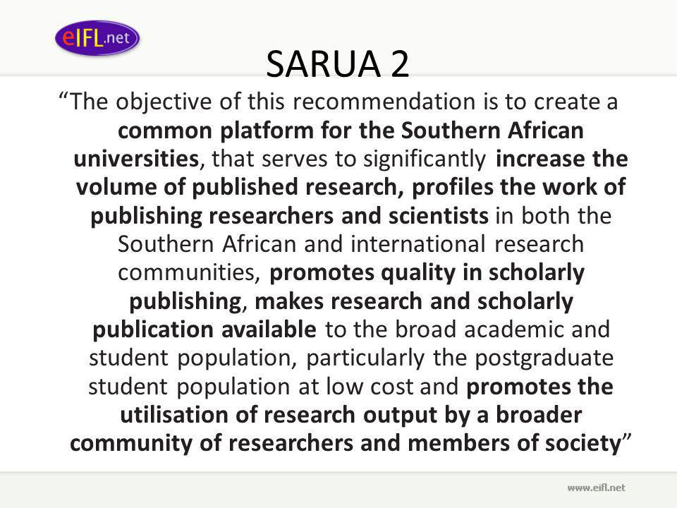 SARUA 2 The objective of this recommendation is to create a common platform for the Southern African universities, that serves to significantly increase the volume of published research, profiles the work of publishing researchers and scientists in both the Southern African and international research communities, promotes quality in scholarly publishing, makes research and scholarly publication available to the broad academic and student population, particularly the postgraduate student population at low cost and promotes the utilisation of research output by a broader community of researchers and members of society