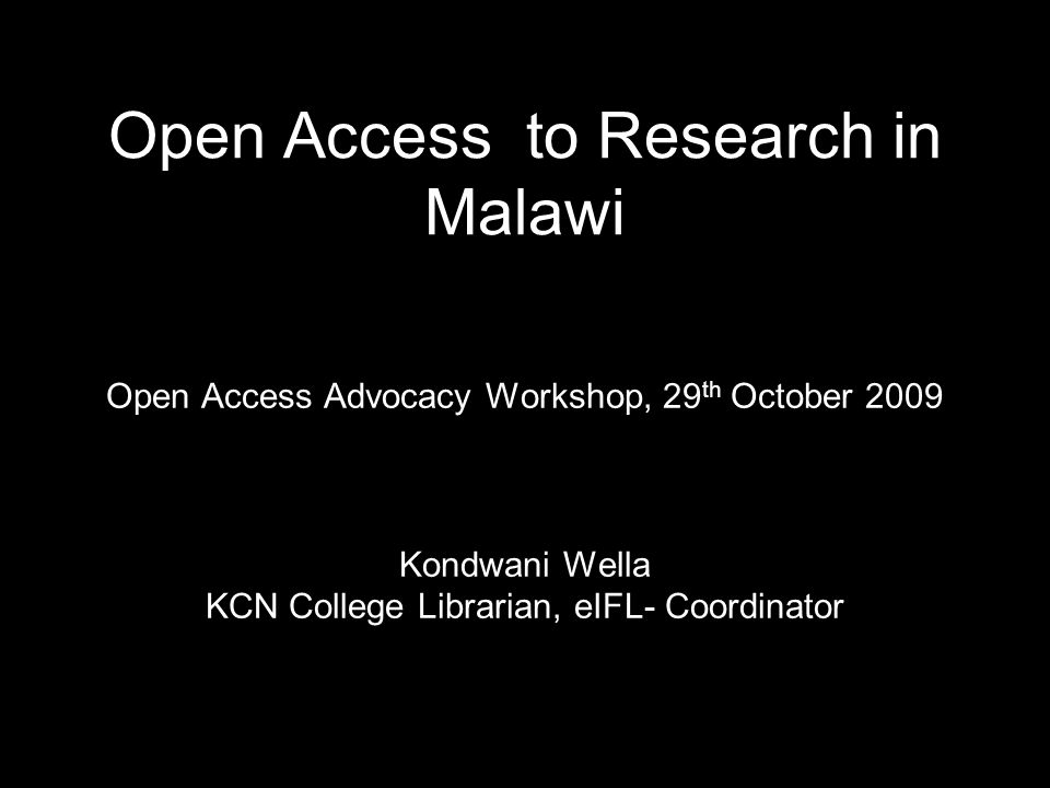 Open Access to Research in Malawi Open Access Advocacy Workshop, 29 th October 2009 Kondwani Wella KCN College Librarian, eIFL- Coordinator