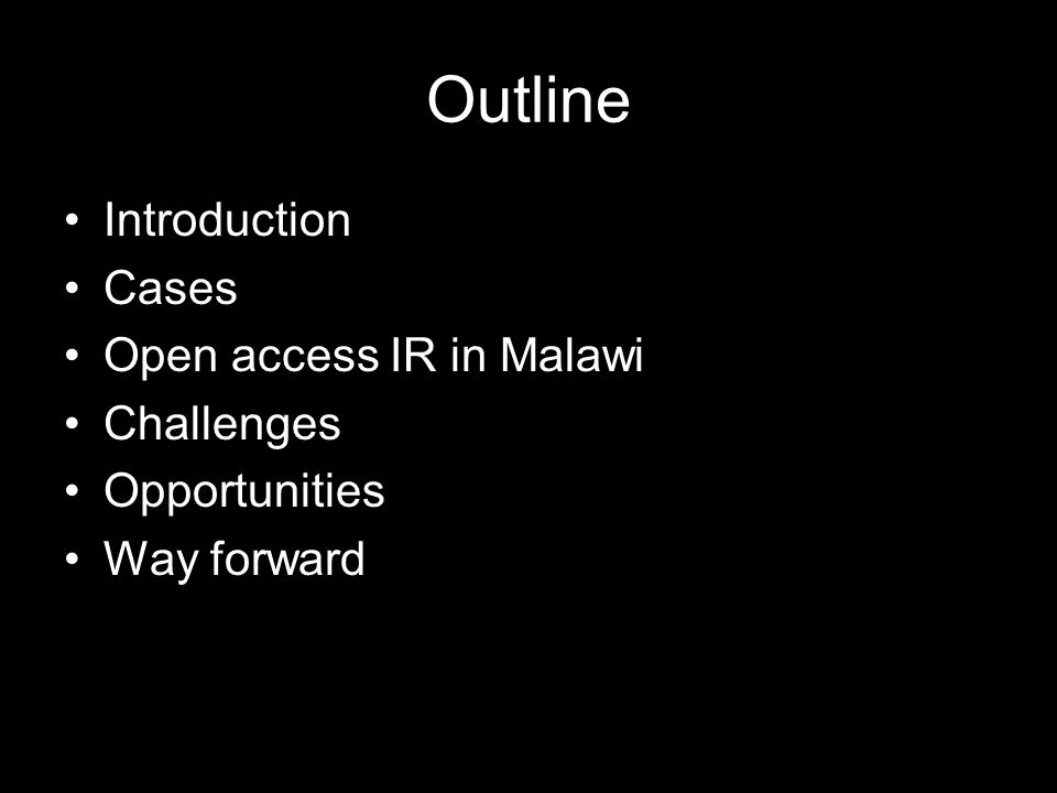 Outline Introduction Cases Open access IR in Malawi Challenges Opportunities Way forward