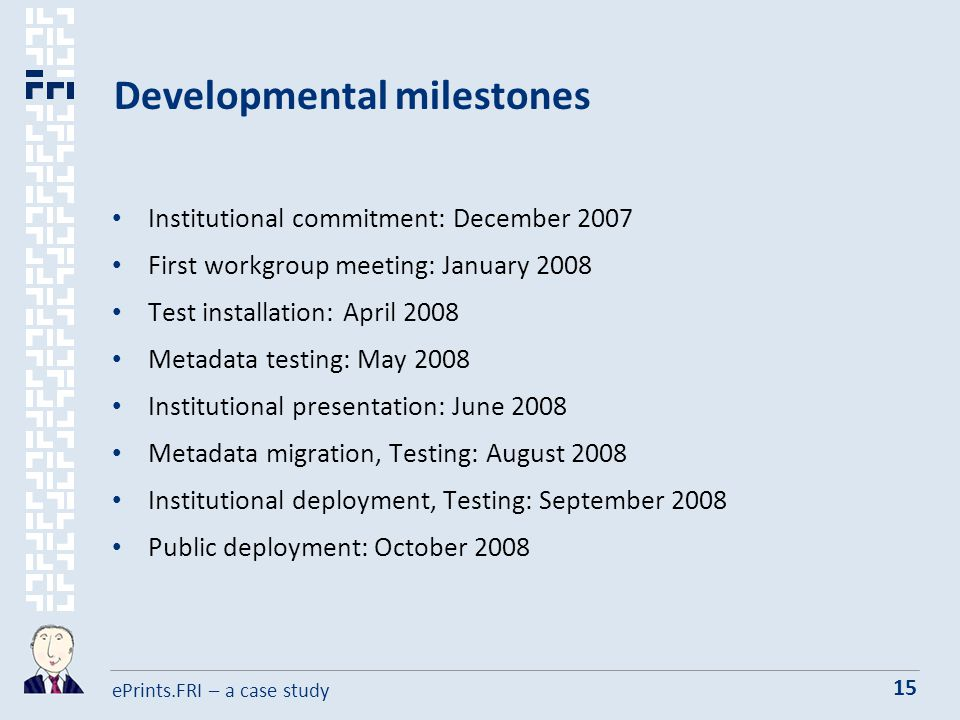 ePrints.FRI – a case study 15 Developmental milestones Institutional commitment: December 2007 First workgroup meeting: January 2008 Test installation: April 2008 Metadata testing: May 2008 Institutional presentation: June 2008 Metadata migration, Testing: August 2008 Institutional deployment, Testing: September 2008 Public deployment: October 2008