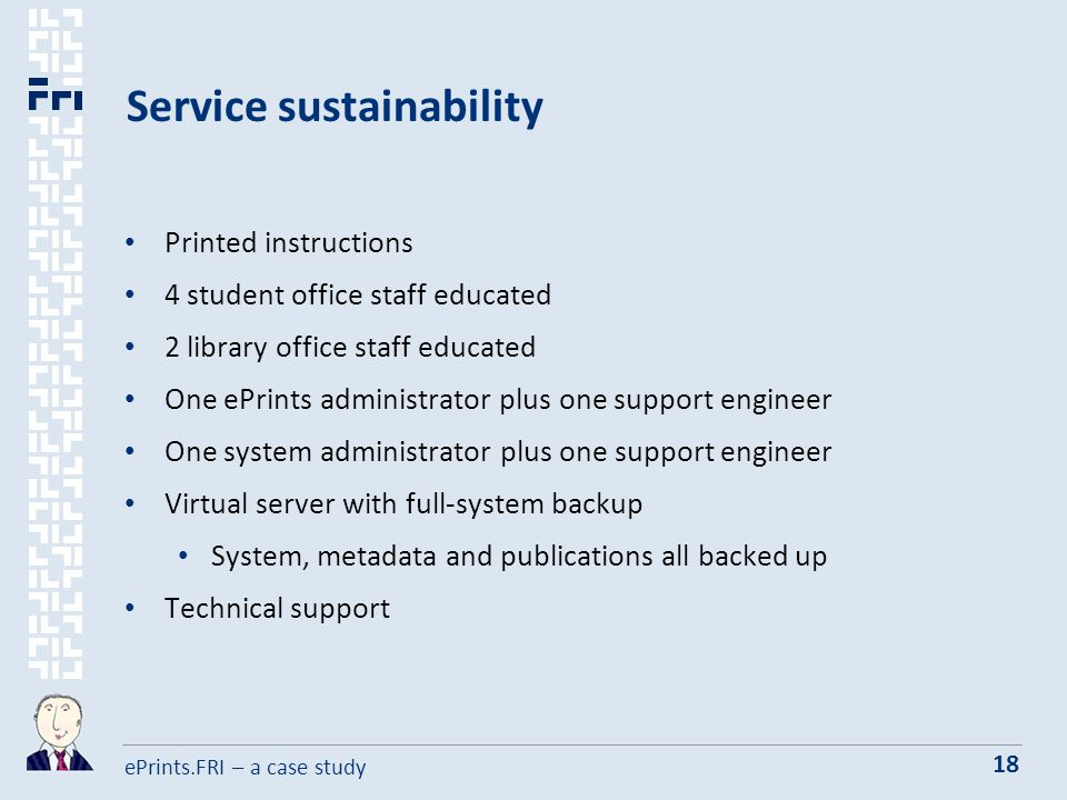 ePrints.FRI – a case study 18 Service sustainability Printed instructions 4 student office staff educated 2 library office staff educated One ePrints administrator plus one support engineer One system administrator plus one support engineer Virtual server with full-system backup System, metadata and publications all backed up Technical support