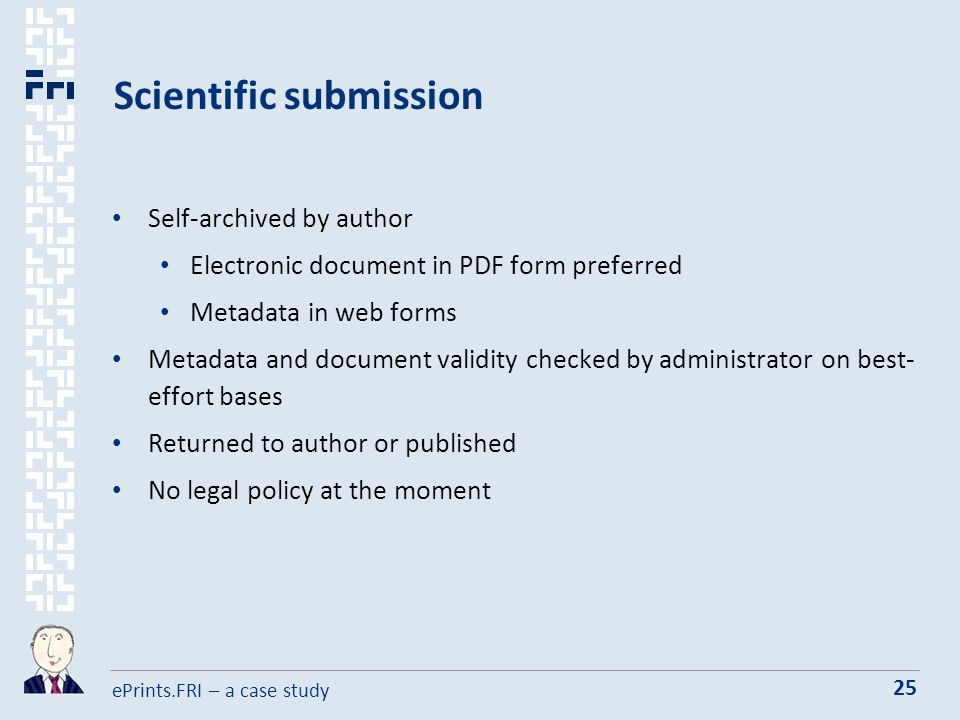 ePrints.FRI – a case study 25 Scientific submission Self-archived by author Electronic document in PDF form preferred Metadata in web forms Metadata and document validity checked by administrator on best- effort bases Returned to author or published No legal policy at the moment