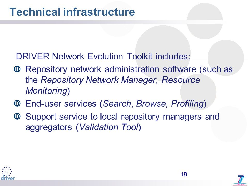 18 Technical infrastructure DRIVER Network Evolution Toolkit includes:  Repository network administration software (such as the Repository Network Manager, Resource Monitoring)  End-user services (Search, Browse, Profiling)  Support service to local repository managers and aggregators (Validation Tool)