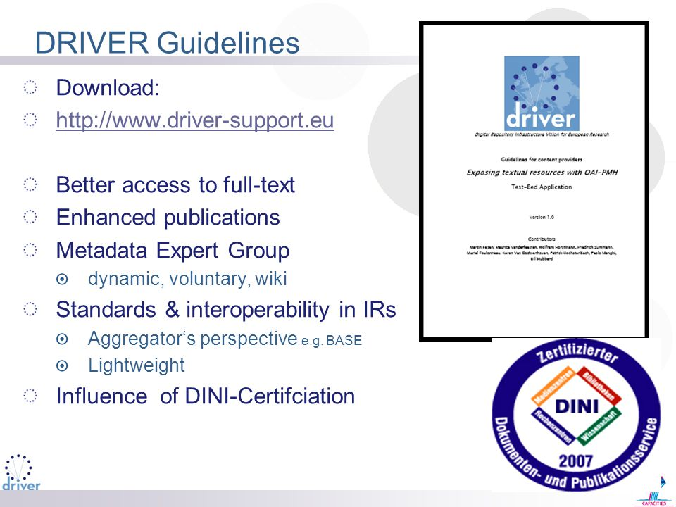 DRIVER Guidelines Download: http://www.driver-support.eu Better access to full-text Enhanced publications Metadata Expert Group dynamic, voluntary, wiki Standards & interoperability in IRs Aggregator's perspective e.g.